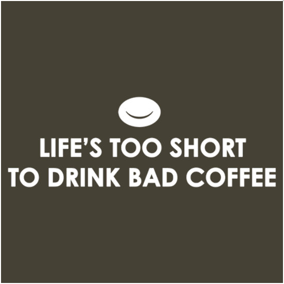 LIFE'S TOO SHORT TO DRINK BAD COFFEE